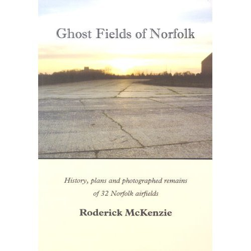 Ghost Fields of Norfolk: Histories,Plans & Photographed Remains of 32 Norfolk Airfields