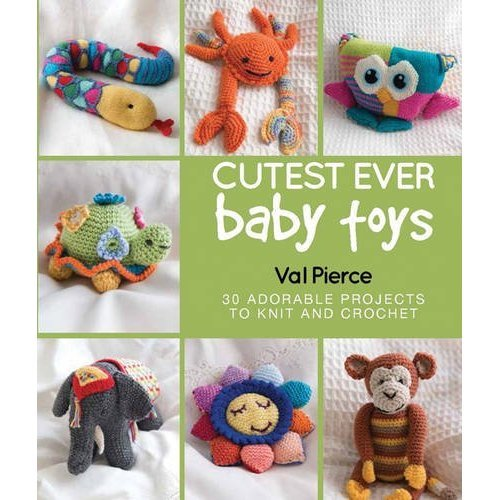 Cutest Ever Baby Toys: 30 Adorable Projects to Knit and Crochet