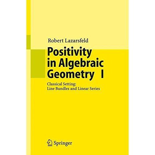 Positivity in Algebraic Geometry I: Classical Setting: Line Bundles and Linear Series: v. 1 (Ergebnisse der Mathematik und ihrer Grenzgebiete. 3....