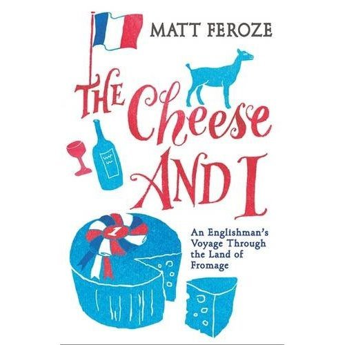The Cheese and I: An Englishman's Voyage Through the Land of Fromage